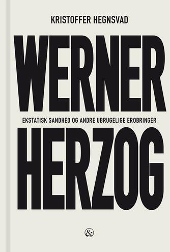 Kristoffer Hegnsvad: Werner Herzog : ekstatisk sandhed og andre ubrugelige erobringer