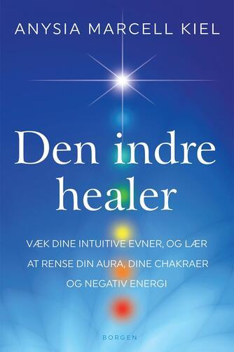 Anysia Marcell Kiel: Den indre healer : væk dine intuitive evner, og lær at rense din aura, dine chakraer og negativ energi