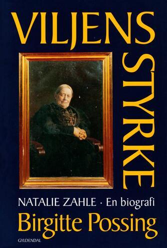Birgitte Possing: Viljens styrke : Natalie Zahle - en biografi om dannelse, køn og magtfuldkommenhed
