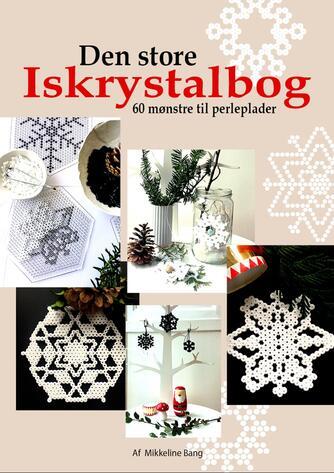 Mikkeline Bang: Den store iskrystalbog : 60 mønstre til perleplader