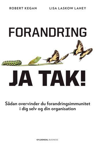 Robert Kegan, Lisa Laskow Lahey: Forandring - ja tak! : sådan overvinder du forandringsimmunitet i dig selv og din organisation