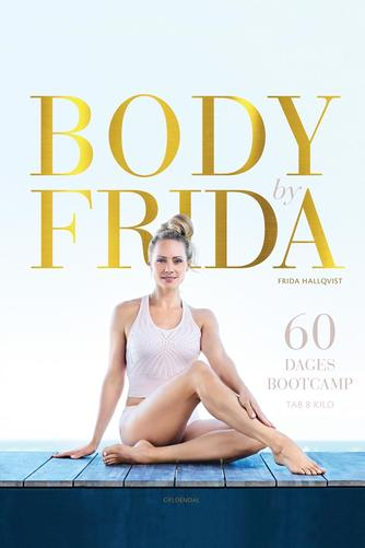 Frida Hallqvist: Body by Frida : 60 dages bootcamp : tab 8 kilo
