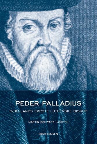 Martin Schwarz Lausten: Peder Palladius : Sjællands første lutherske biskop