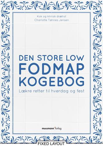 Charlotte Tønnes Jensen: Den store Low FODMAP kogebog : lækre retter til hverdag og fest
