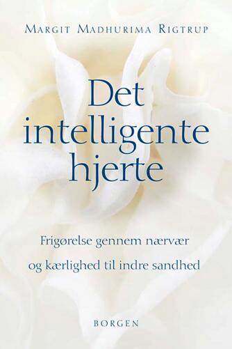 Margit Madhurima Rigtrup: Det intelligente hjerte : frigørelse gennem nærvær og kærlighed til indre sandhed