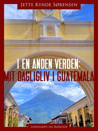 Jytte Kynde Sørensen: I en anden verden : mit dagligliv i Guatemala