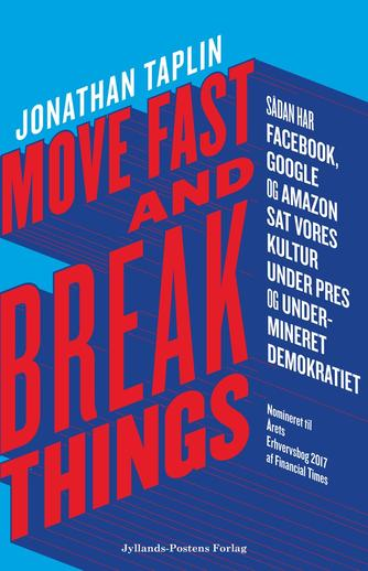 Jonathan Taplin: Move fast and break things : sådan har Google, Facebook og Amazon sat vores kultur under pres og undermineret demokratiet
