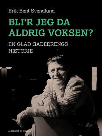 Erik Bent Svendlund: Blir' jeg da aldrig voksen? : en glad gadedrengs historie