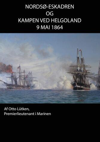 Otto Lütken: Nordsø-Eskadren og Kampen ved Helgoland d. 9 Mai 1864