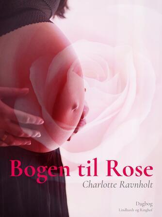 Charlotte Ravnholt: Bogen til Rose : tanker til min datter