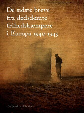 : De sidste breve fra dødsdømte frihedskæmpere i Europa 1940-1945
