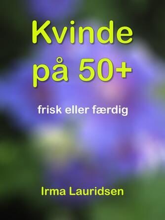 Irma Lauridsen (f. 1948): Kvinde på 50+ : frisk eller færdig