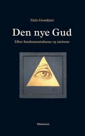 Niels Grønkjær: Den nye Gud : efter fundamentalisme og ateisme