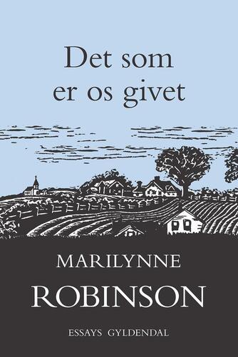 Marilynne Robinson: Det som er os givet : essays