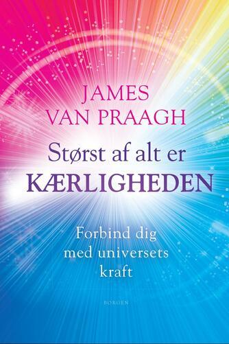 James Van Praagh: Størst af alt er kærligheden : forbind dig med universets kraft