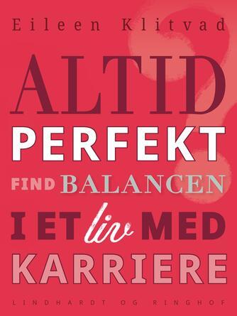 Eileen Klitvad: Altid perfekt? : få balance i et liv med karriere