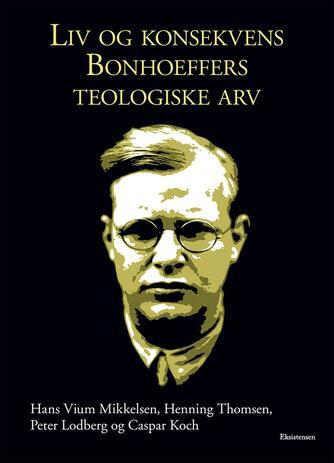 Hans Vium Mikkelsen: Liv og konsekvens : Bonhoeffers teologiske arv