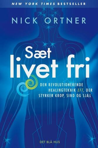 Nick Ortner: Sæt livet fri : den revolutionerende healingteknik EFT, der styrker krop, sind og sjæl