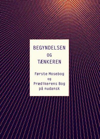 : Begyndelsen og tænkeren : Første mosebog og Prædikerens bog på nudansk