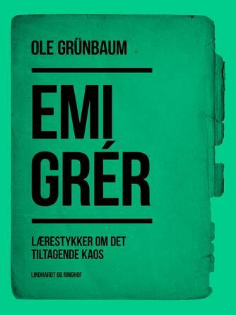 Ole Grünbaum: Emigrér : lærestykker om det tiltagende kaos