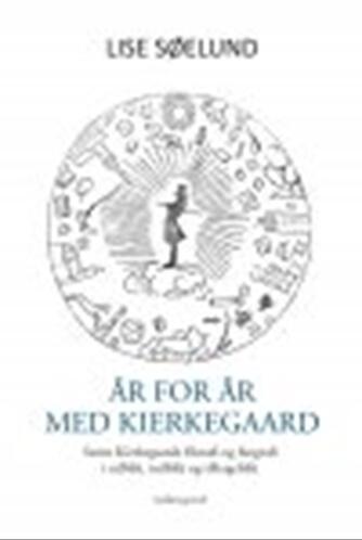 Lise Søelund: År for år med Kierkegaard : Søren Kierkegaards filosofi og biografi i udblik, indblik og tilbageblik