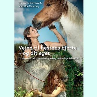 : Vejen til hestens hjerte - og dit eget : en bog om kraft, ligeværdighed og personligt lederskab