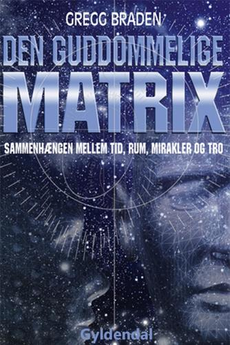 Gregg Braden: Den guddommelige matrix : sammenhængen mellem tid, rum, mirakler og tro