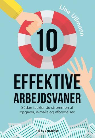 Line Ullmann: 10 effektive arbejdsvaner : sådan tackler du strømmen af opgaver, e-mails og afbrydelser