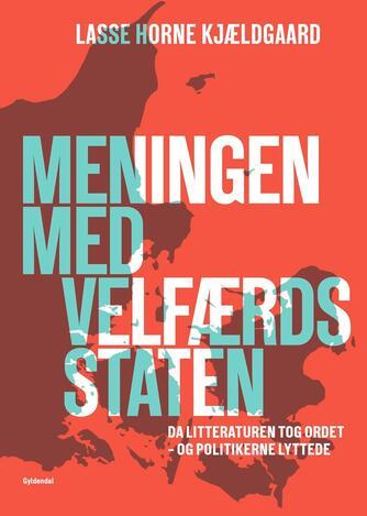 Lasse Horne Kjældgaard: Meningen med velfærdsstaten : da litteraturen tog ordet - og politikerne lyttede (Bearbejdet udgave)