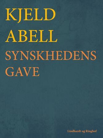 Kjeld Abell: Synskhedens gave : prosa og vers