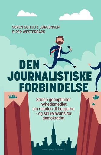 Per Westergård, Søren Schultz Jørgensen: Den journalistiske forbindelse : sådan genopfinder nyhedsmediet sin relation til borgerne - og sin relevans for demokratiet