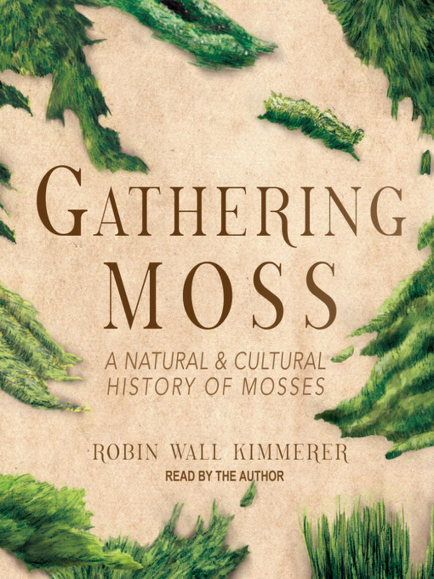 Robin Wall Kimmerer: Gathering moss : A natural and cultural history of mosses