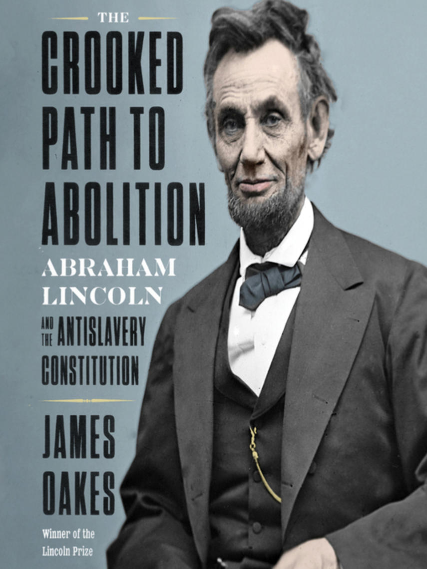 James Oakes: The crooked path to abolition : Abraham lincoln and the antislavery constitution