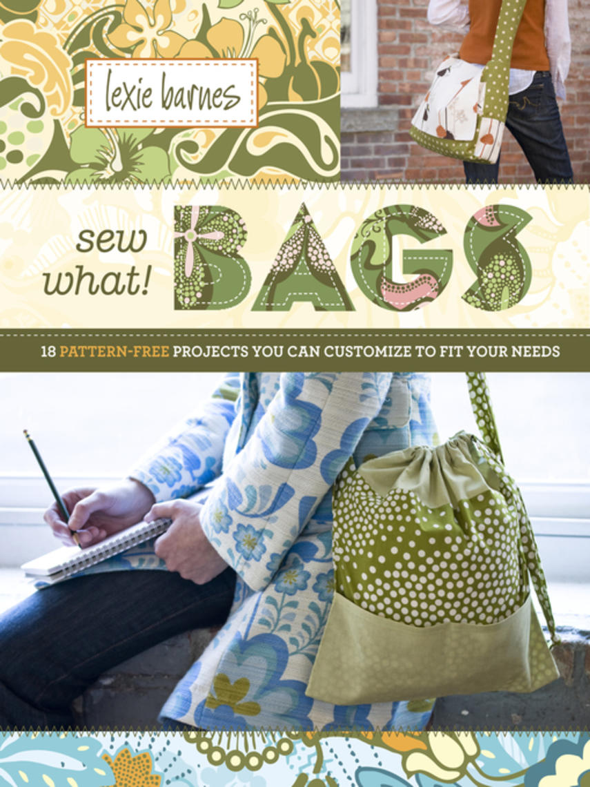 Lexie Barnes: Sew what! bags : 18 pattern-free projects you can customize to fit your needs
