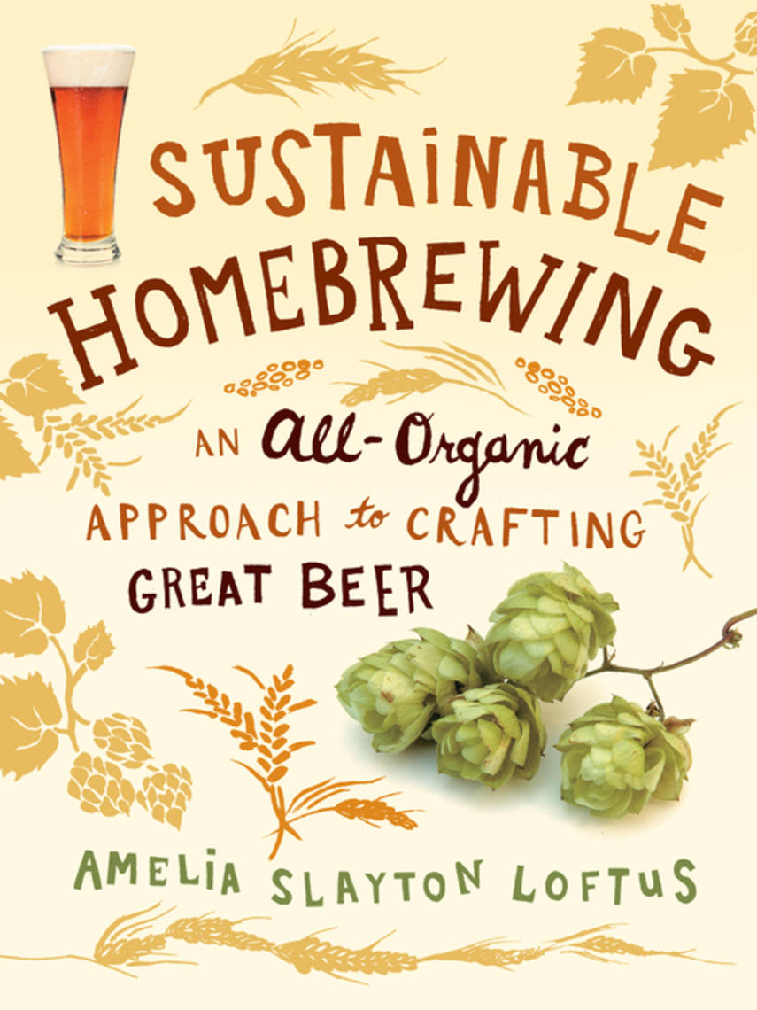Amelia Slayton Loftus: Sustainable homebrewing : An all-organic approach to crafting great beer