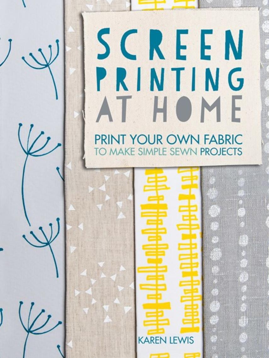 Karen Lewis: Screen printing at home : Print Your Own Fabric to Make Simple Sewn Projects