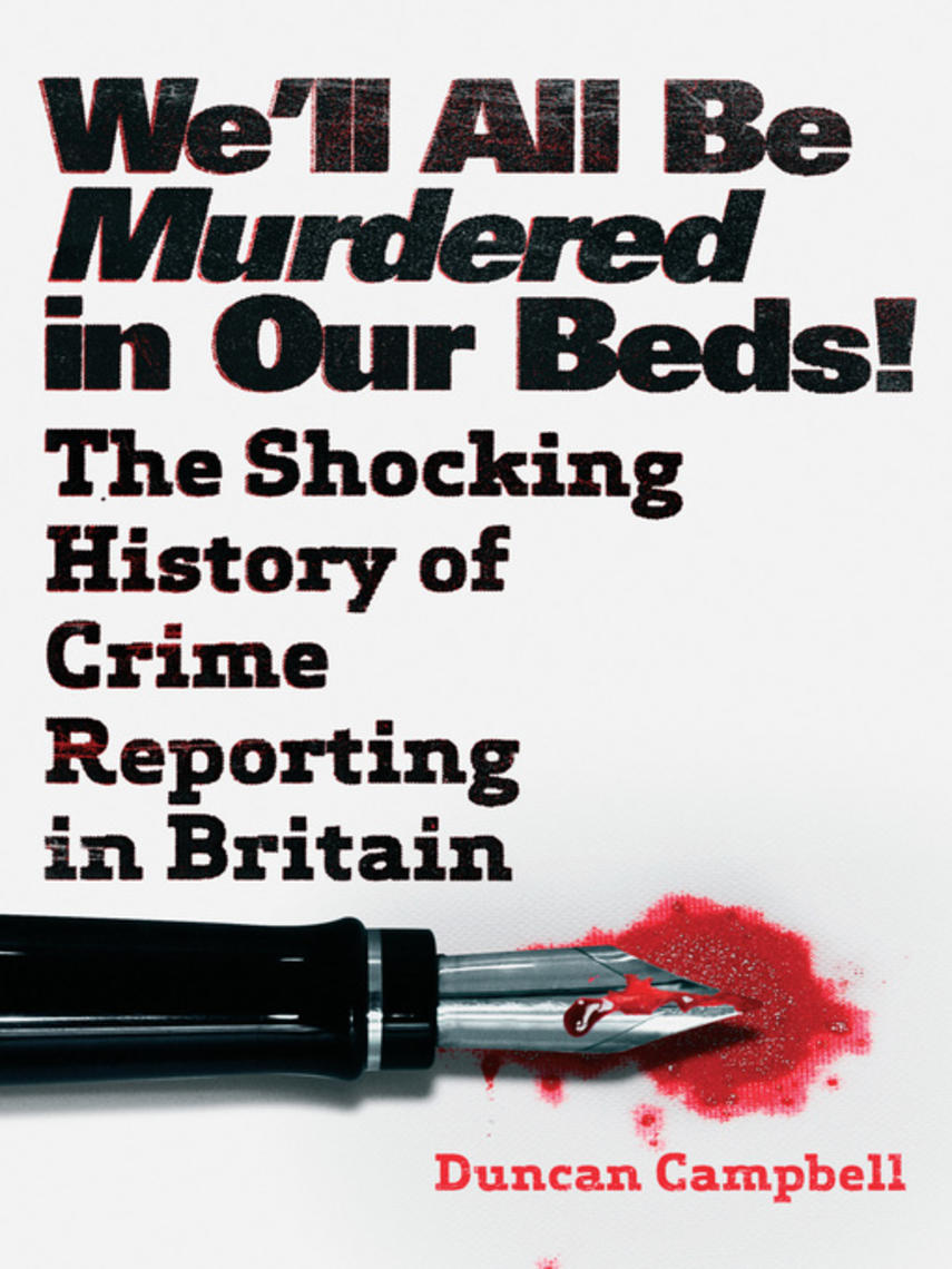 Duncan Campbell: We'll all be murdered in our beds! : The Shocking True History of Crime Reporting in Britain