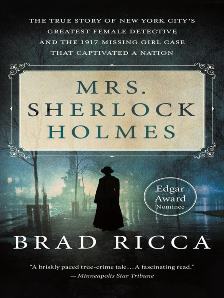 Brad Ricca: Mrs. sherlock holmes : The True Story of New York City's Greatest Female Detective and the 1917 Missing Girl Case That Captivated a Nation