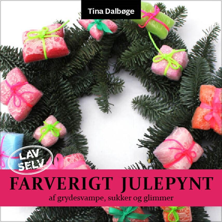 Tina Dalbøge: Lav selv farverigt julepynt : farverige juleting af grydesvampe, ståltråd, sukker, glimmer og meget mere : krea-ideer for børn og voksne - følg vejledningen step by step