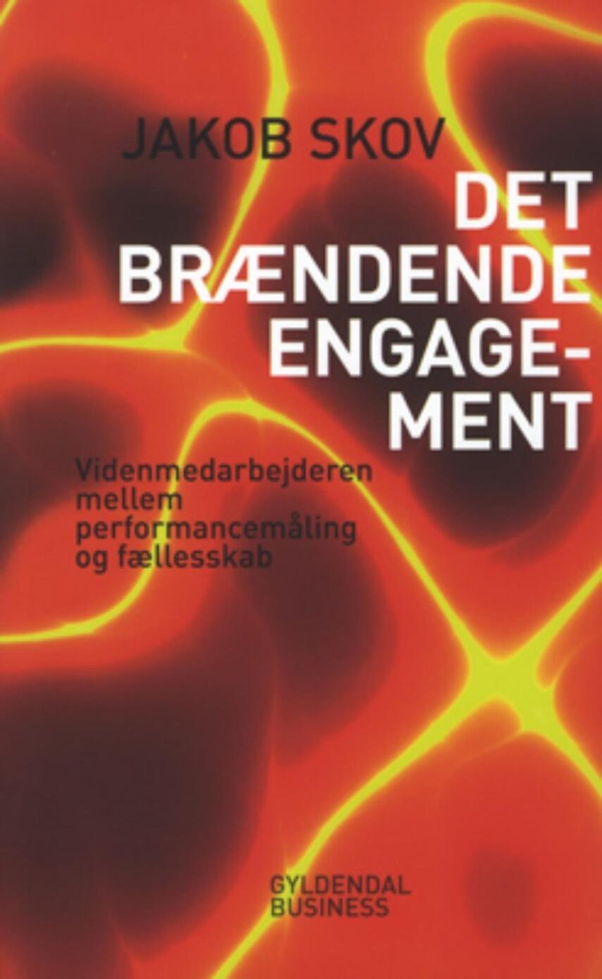 Jakob Skov (f. 1976-04-27): Det brændende engagement : videnmedarbejderen mellem performancemåling og fællesskab