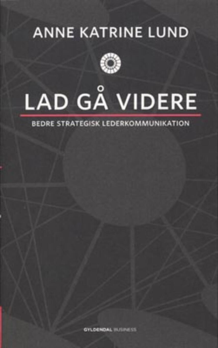 Anne Katrine Lund (f. 1970): Lad gå videre : bedre strategisk lederkommunikation