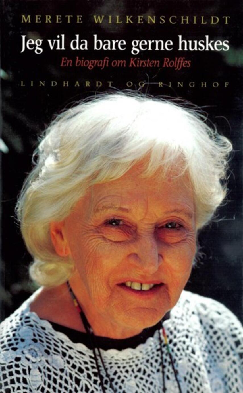 Merete Wilkenschildt: Jeg vil da bare gerne huskes : en biografi om Kirsten Rolffes