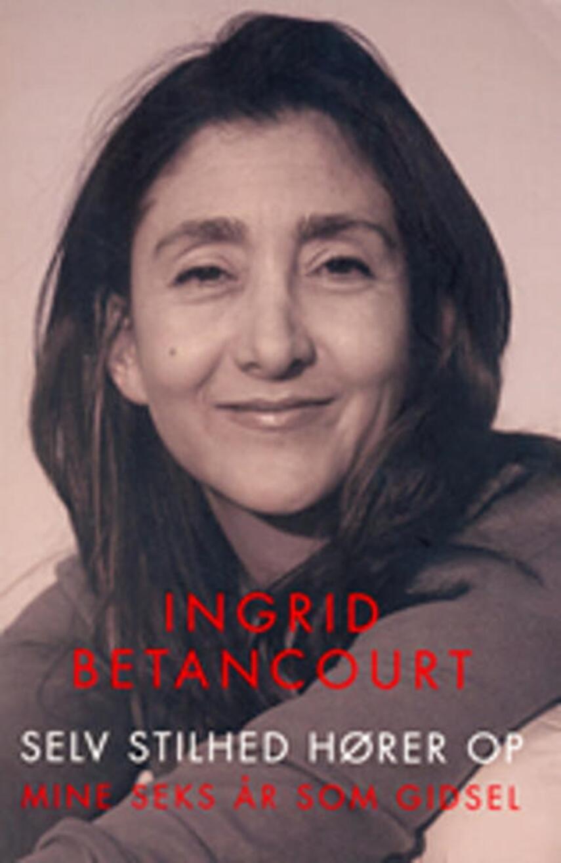 Ingrid Betancourt: Selv stilhed hører op : mine seks år som gidsel