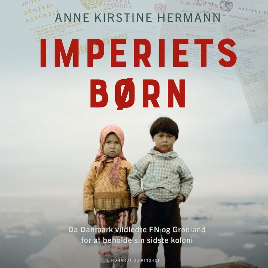 Anne Kirstine Hermann: Imperiets børn : da Danmark vildledte FN og Grønland for at beholde sin sidste koloni
