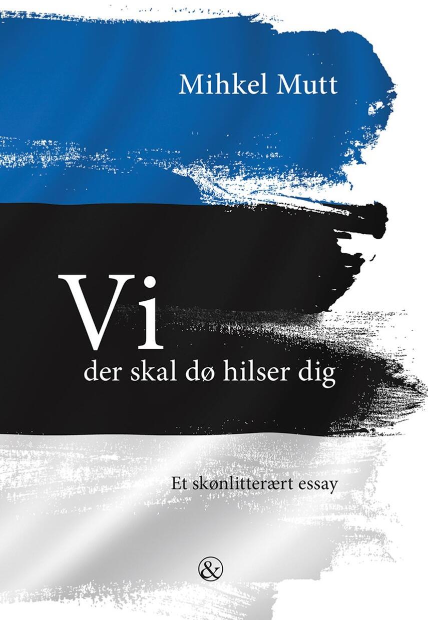 Mihkel Mutt: Vi der skal dø hilser dig : et skønlitterært essay