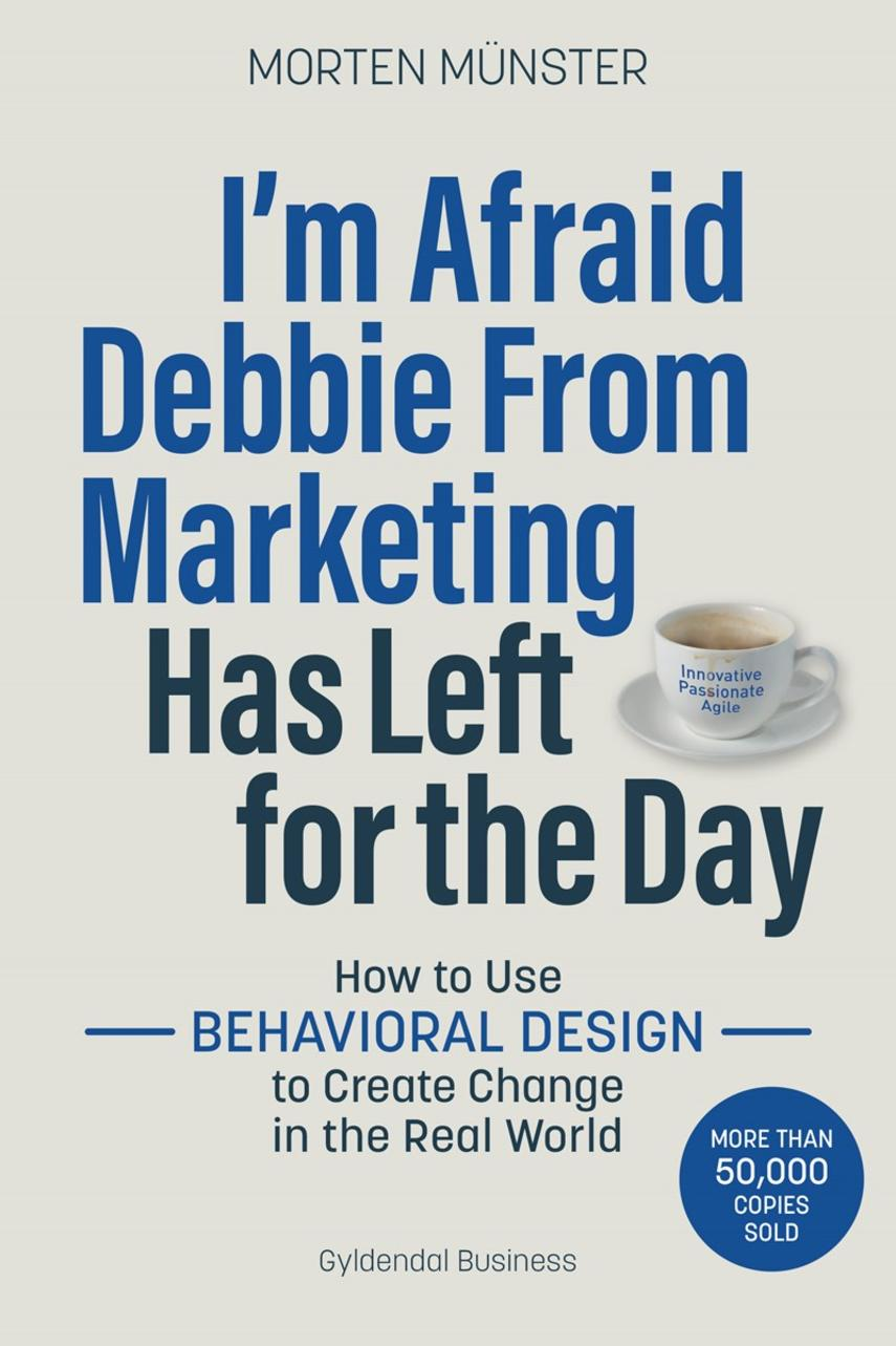 Morten Sehested Münster (f. 1980): I'm afraid Debbie from marketing has left for the day : how to use behavioral design to create change in the real world