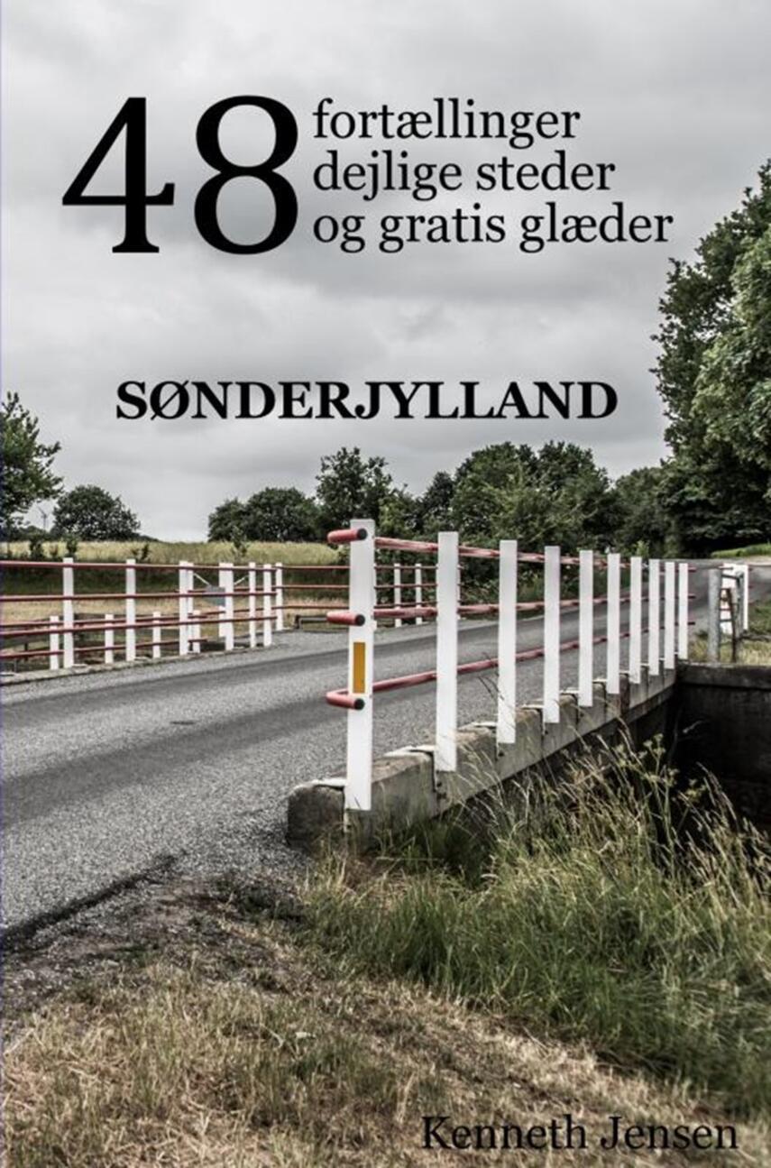 Kenneth Jensen: 48 fortællinger, dejlige steder og gratis glæder : Sønderjylland