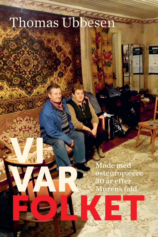 Thomas Ubbesen (f. 1956): Vi var folket : møde med østeuropæere 30 år efter Murens fald