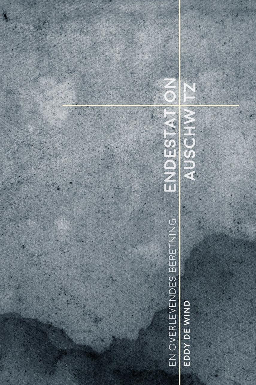 Eddy de Wind (f. 1916): Endestation Auschwitz : en overlevendes beretning