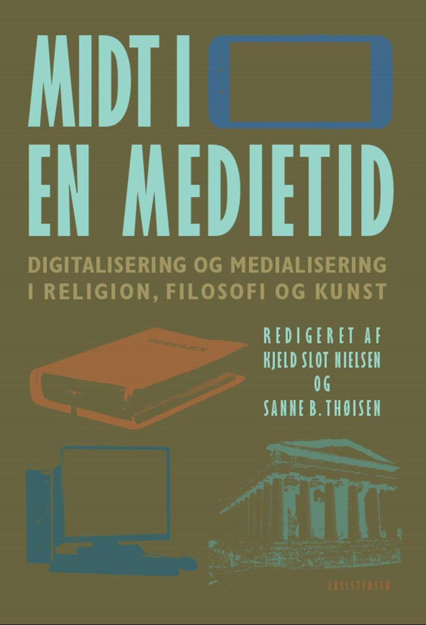 : Midt i en medietid : digitalisering og medialisering i religion, filosofi og kunst